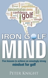 Iron Golf Mind - Five lessons to achieve an amazingly strong mindset for golf ebook by Peter Knight