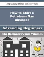 How to Start a Petroleum Gas Business (Beginners Guide) - How to Start a Petroleum Gas Business (Beginners Guide) ebook by Dorthea Thacker