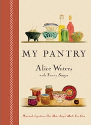 My Pantry - Homemade Ingredients That Make Simple Meals Your Own ebook by Alice Waters,Fanny Singer