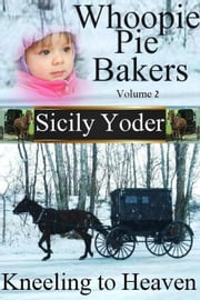 Whoopie Pie Bakers: Volume Two: Kneeling to Heaven - Whoopie Pie Bakers, #2 ebook by Sicily Yoder