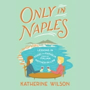 Only in Naples - Lessons in Food and Famiglia from My Italian Mother-in-Law audiobook by Katherine Wilson