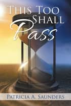 This Too Shall Pass ebook by Patricia A. Saunders