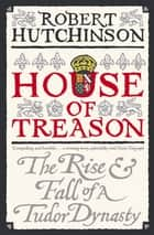 House of Treason - The Rise and Fall of a Tudor Dynasty ebook by Robert Hutchinson