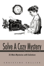 Solve A Cozy Mystery - 35 Mini-Mysteries with Solutions ebook by Christine Collier