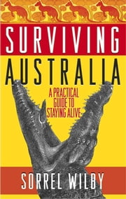 Surviving Australia - A Practical Guide to Staying Alive ebook by Sorrel Wilby