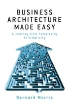 Business Architecture Made Easy - - A Journey from Complexity to Simplicity ebook by Bernard Morris