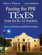 Passing the PPR TExES Exam for EC–12 Teachers - Keys to Certification and Ethical Teaching ebook by Elaine L. Wilmore, Amy J. Burkman