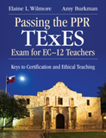 Passing the PPR TExES Exam for EC–12 Teachers - Keys to Certification and Ethical Teaching ebook by Elaine L. Wilmore,Amy J. Burkman