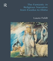 The Fantastic in Religious Narrative from Exodus to Elisha ekitaplar by Laura Feldt