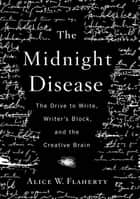 The Midnight Disease - The Drive to Write, Writer's Block, and the Creative Brain ebook by Alice W. Flaherty