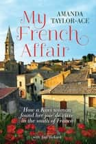 My French Affair - How a Kiwi Woman Found Her Joie De Vivre In the South of France ebook by Amanda Taylor-Ace