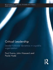Critical Leadership - Leader-Follower Dynamics in a Public Organization ebook by Paul Evans,John Hassard,Paula Hyde