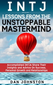 INTJ Lessons From The Unstoppable Mastermind: Accomplished INTJs Share Their Insights and Advice On Success, Personal Growth and Relationships ebook by Dan Johnston