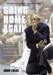 Going Home Again - Roy Williams, The North Carolina Tar Heels, And A Season To Remember ebook by Adam Lucas