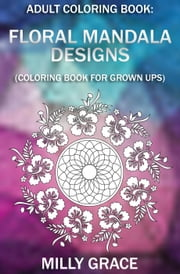 Adult Coloring Book: Floral Mandala Designs (Coloring Book For Grrown Ups) ebook by Milly Grace