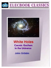 White Holes: Cosmic Gushers in the Universe ebook by Gribbin, John, PhD