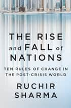The Rise and Fall of Nations - Ten Rules of Change in the Post-Crisis World ebook by Ruchir Sharma
