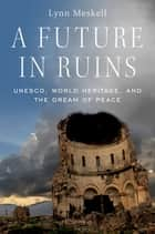 A Future in Ruins - UNESCO, World Heritage, and the Dream of Peace ebook by Lynn Meskell