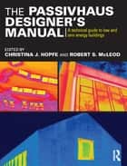 The Passivhaus Designer's Manual - A technical guide to low and zero energy buildings ebook by Christina J. Hopfe, Robert S. McLeod