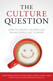 The Culture Question - How to Create a Workplace Where People Like to Work ebook by Randy Grieser, Eric Stutzman, Wendy Loewen,...