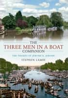 The Three Men in a Boat  Companion - The Thames of Jerome K. Jerome ebook by Stephen Lambe