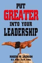 Put Greater into Your Leadership ebook by Rogers W. Jackson