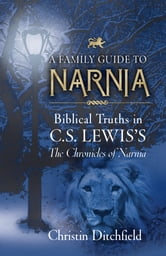 A Family Guide to Narnia: Biblical Truths in C.S. Lewis's The Chronicles of Narnia - Biblical Truths in C.S. Lewis's The Chronicles of Narnia ebook by Christin Ditchfield
