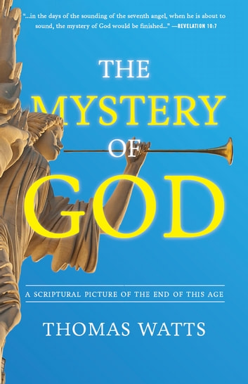 The Mystery of God - A Scriptural Picture of The End of This Age ebook by Thomas Watts