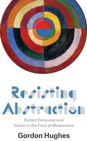 Resisting Abstraction - Robert Delaunay and Vision in the Face of Modernism ebook by Gordon Hughes