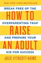 How to Raise an Adult - Break Free of the Overparenting Trap and Prepare Your Kid for Success ebook by Julie Lythcott-Haims