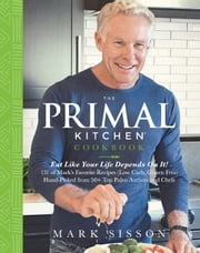 The Primal Kitchen Cookbook - Eat Like Your Life Depends On It! ebook by Mark  Sisson