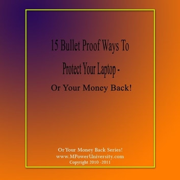 15 Bullet Proof Ways To Protect Your Laptop – Or Your Money Back! ebook by Editorial Team Of MPowerUniversity.com