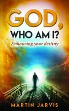God, Who Am I? Enhancing Your Destiny! ebook by Martin Jarvis