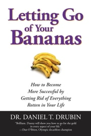 Letting Go of Your Bananas - How to Become More Successful by Getting Rid of Everything Rotten in Your Life ebook by Daniel T. Drubin