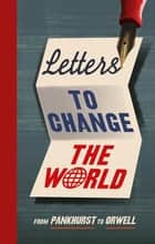 Letters to Change the World - From Pankhurst to Orwell ebook by Travis Elborough
