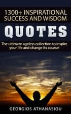 1300 + Inspirational Success and Wisdom Quotes The Ultimate Ageless Collection to Inspire Your Life and Change its Course! ebook by Georgios Athanasiou