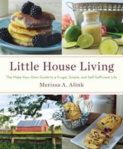 Little House Living - The Make-Your-Own Guide to a Frugal, Simple, and Self-Sufficient Life ebook by Merissa A. Alink