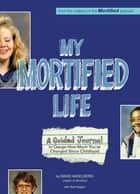 My Mortified Life - A Guided Journal to Gauge How Much You've Changed Since Childhood ebook by David Nadelberg