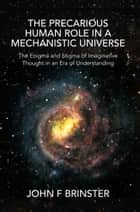 The Precarious Human Role in a Mechanistic Universe ebook by John F. Brinster