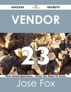 Vendor 23 Success Secrets - 23 Most Asked Questions On Vendor - What You Need To Know ebook by Jose Fox