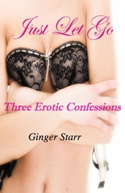 Just Let Go: Three Erotic Confessions ebook by Ginger Starr