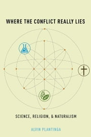 Where the Conflict Really Lies : Science, Religion, and Naturalism - Science, Religion, and Naturalism ebook by Alvin Plantinga
