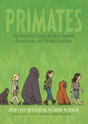 Primates - The Fearless Science of Jane Goodall, Dian Fossey, and Biruté Galdikas ebook by Jim Ottaviani,Maris Wicks