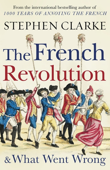 The French Revolution and What Went Wrong eBook by Stephen Clarke