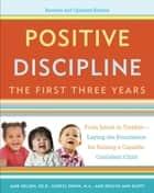 Positive Discipline: The First Three Years, Revised and Updated Edition - From Infant to Toddler--Laying the Foundation for Raising a Capable, Confident Child ebook by Jane Nelsen, Roslyn Duffy, Cheryl Erwin,  M.A.