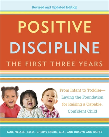 Positive Discipline: The First Three Years, Revised and Updated Edition - From Infant to Toddler--Laying the Foundation for Raising a Capable, ConfidentChild ebook by Jane Nelsen,Cheryl Erwin,Roslyn Duffy
