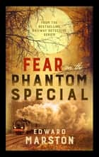 Fear on the Phantom Special - Dark deeds for the Railway Detective to investigate ebook by Edward Marston