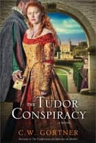The Tudor Conspiracy ebook by C. W. Gortner