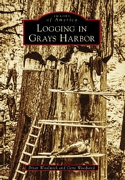 Logging in Grays Harbor ebook by Gene Woodwick, Brian Woodwick