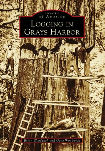 Logging in Grays Harbor ebook by Gene Woodwick,Brian Woodwick